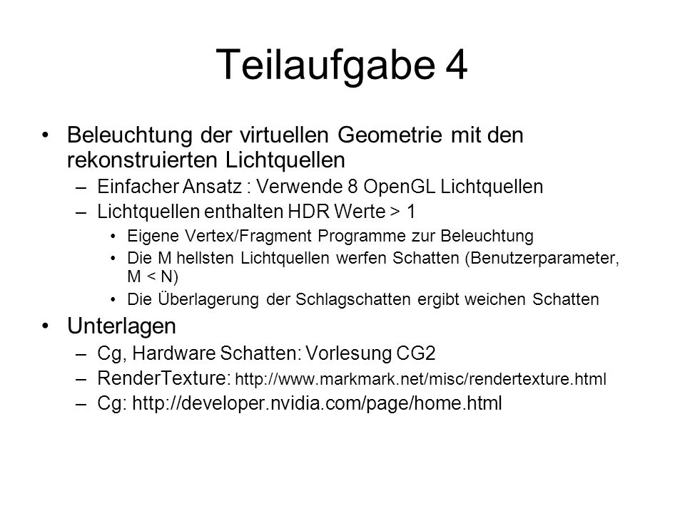 Teilaufgabe 4 Beleuchtung der virtuellen Geometrie mit den rekonstruierten Lichtquellen –Einfacher Ansatz : Verwende 8 OpenGL Lichtquellen –Lichtquell