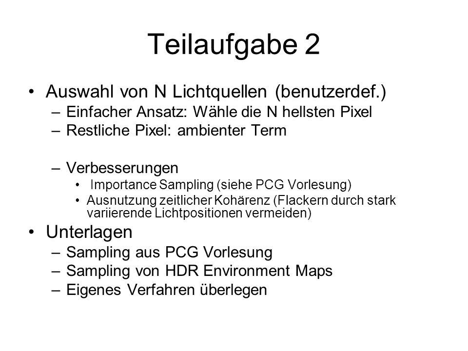 Teilaufgabe 3 Suche korrespondierende Lichtquellen –Orientierung der beiden HDR Kameras bekannt –Suche auf Epipolarline, suche ähnliches Pixel –Bestimme 3D Position durch Triangulierung Unterlagen –Hartley/Zisserman: Multiple View Geometry for Computer Vision –Paulus Skript: Struktur aus Bewegung –OpenCV: http://sourceforge.net/projects/opencvlibrary