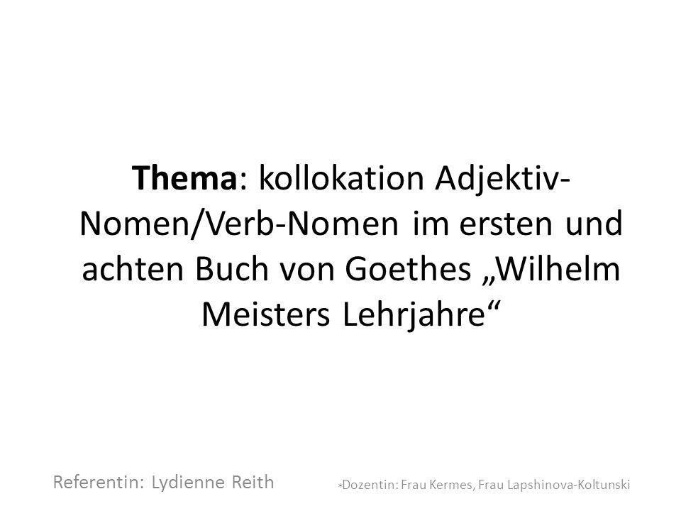 """Thema: kollokation Adjektiv- Nomen/Verb-Nomen im ersten und achten Buch von Goethes """"Wilhelm Meisters Lehrjahre"""" Referentin: Lydienne Reith Dozentin:"""