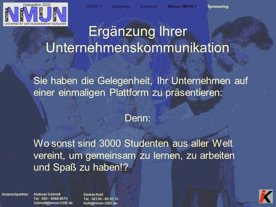 Ansprechpartner: Andreas Schmidt Tel.: 089 – 6066 8670 Schmidt@nmun-2002.de Bastian Kuhl Tel.: 08138 – 66 92 35 Kuhl@nmun-2002.de Ergänzung Ihrer Unternehmenskommunikation Sie haben die Gelegenheit, Ihr Unternehmen auf einer einmaligen Plattform zu präsentieren: Denn: Wo sonst sind 3000 Studenten aus aller Welt vereint, um gemeinsam zu lernen, zu arbeiten und Spaß zu haben!.