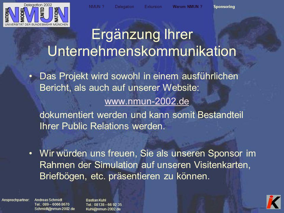 Ansprechpartner: Andreas Schmidt Tel.: 089 – 6066 8670 Schmidt@nmun-2002.de Bastian Kuhl Tel.: 08138 – 66 92 35 Kuhl@nmun-2002.de Ergänzung Ihrer Unternehmenskommunikation Das Projekt wird sowohl in einem ausführlichen Bericht, als auch auf unserer Website: www.nmun-2002.de dokumentiert werden und kann somit Bestandteil Ihrer Public Relations werden.