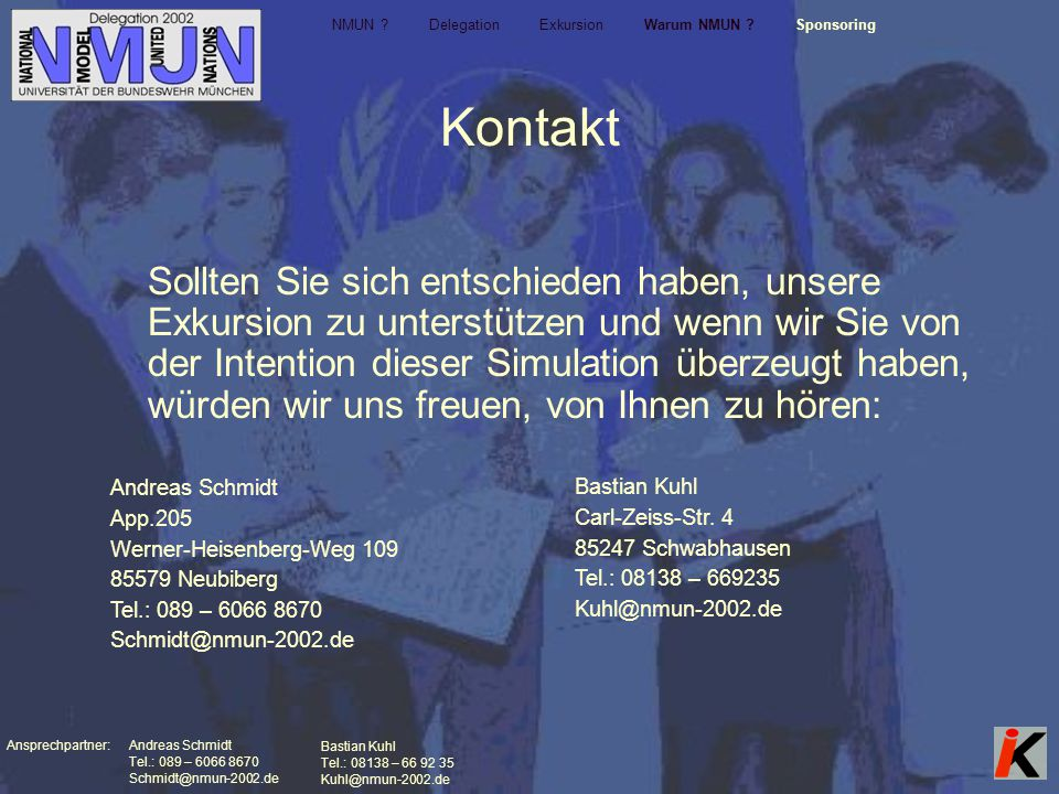 Ansprechpartner: Andreas Schmidt Tel.: 089 – 6066 8670 Schmidt@nmun-2002.de Bastian Kuhl Tel.: 08138 – 66 92 35 Kuhl@nmun-2002.de Kontakt NMUN .