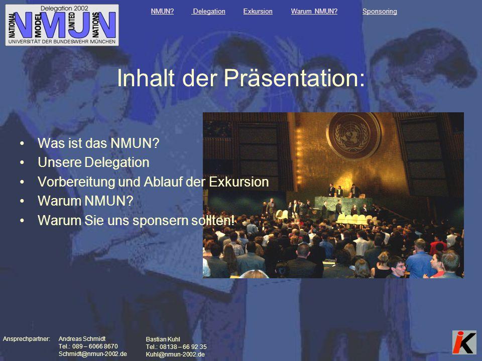 Ansprechpartner: Andreas Schmidt Tel.: 089 – 6066 8670 Schmidt@nmun-2002.de Bastian Kuhl Tel.: 08138 – 66 92 35 Kuhl@nmun-2002.de Inhalt der Präsentation: Was ist das NMUN.
