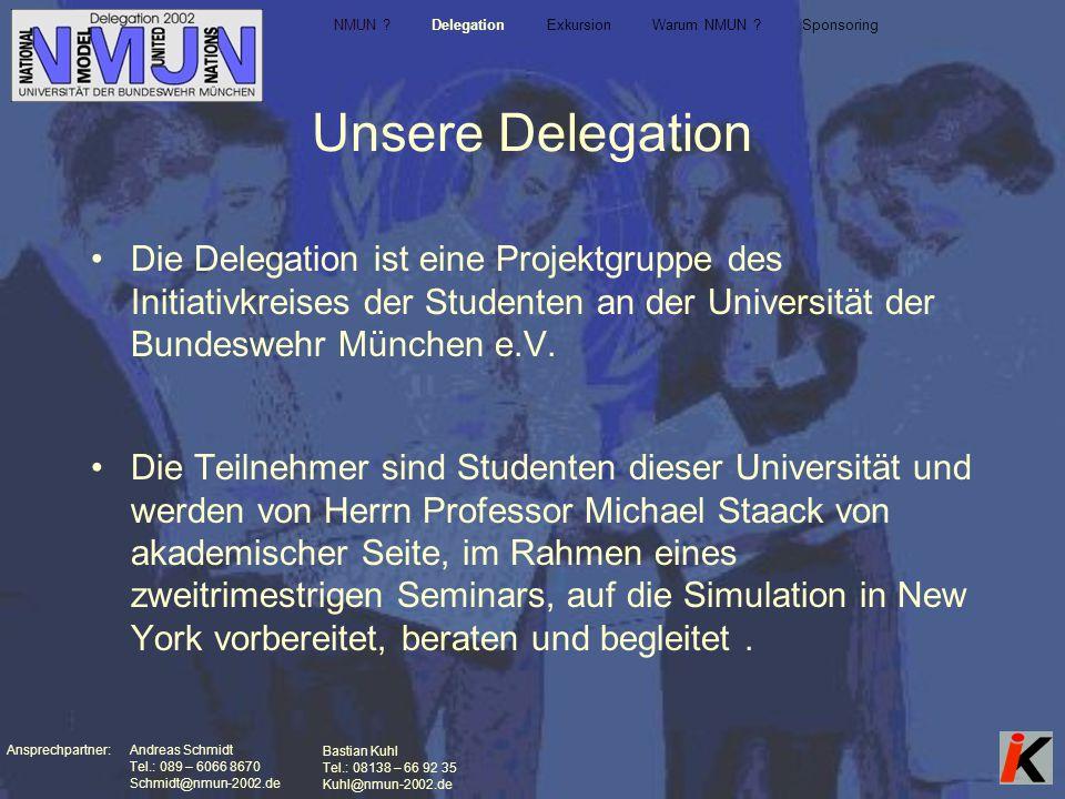 Ansprechpartner: Andreas Schmidt Tel.: 089 – 6066 8670 Schmidt@nmun-2002.de Bastian Kuhl Tel.: 08138 – 66 92 35 Kuhl@nmun-2002.de Unsere Delegation Die Delegation ist eine Projektgruppe des Initiativkreises der Studenten an der Universität der Bundeswehr München e.V.