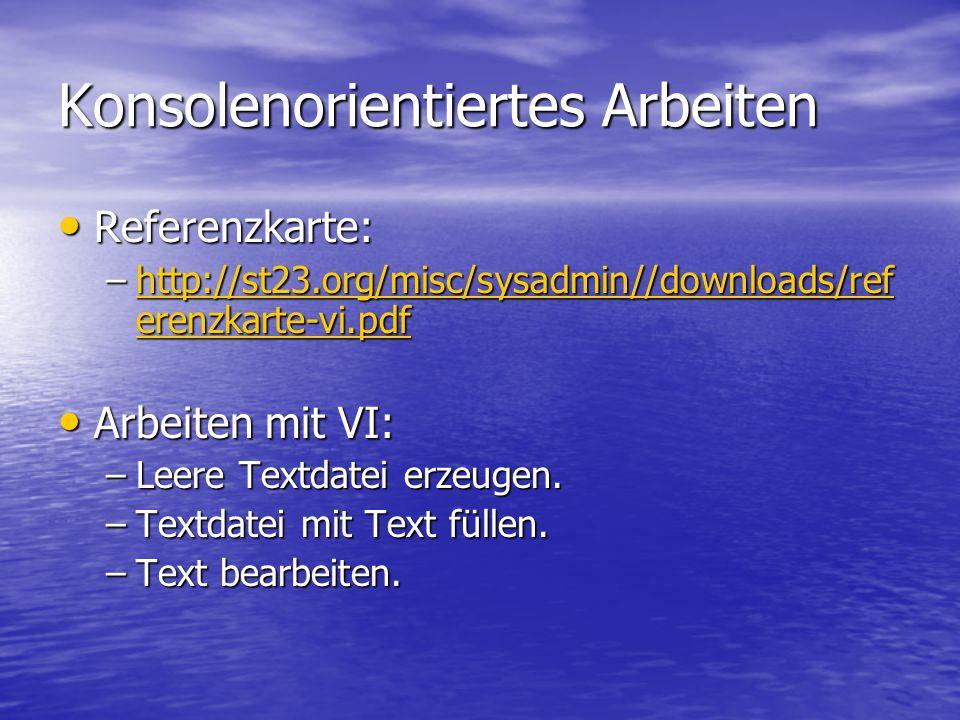 Konsolenorientiertes Arbeiten Referenzkarte: Referenzkarte: –http://st23.org/misc/sysadmin//downloads/ref erenzkarte-vi.pdf http://st23.org/misc/sysadmin//downloads/ref erenzkarte-vi.pdfhttp://st23.org/misc/sysadmin//downloads/ref erenzkarte-vi.pdf Arbeiten mit VI: Arbeiten mit VI: –Leere Textdatei erzeugen.