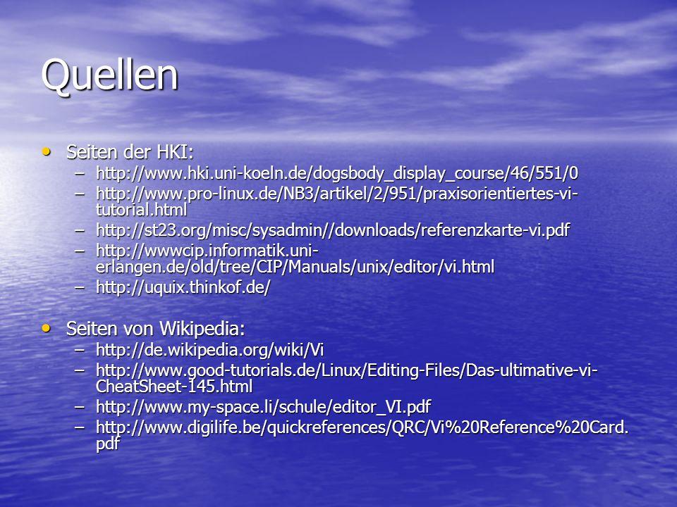 Quellen Seiten der HKI: Seiten der HKI: –http://www.hki.uni-koeln.de/dogsbody_display_course/46/551/0 –http://www.pro-linux.de/NB3/artikel/2/951/praxisorientiertes-vi- tutorial.html –http://st23.org/misc/sysadmin//downloads/referenzkarte-vi.pdf –http://wwwcip.informatik.uni- erlangen.de/old/tree/CIP/Manuals/unix/editor/vi.html –http://uquix.thinkof.de/ Seiten von Wikipedia: Seiten von Wikipedia: –http://de.wikipedia.org/wiki/Vi –http://www.good-tutorials.de/Linux/Editing-Files/Das-ultimative-vi- CheatSheet-145.html –http://www.my-space.li/schule/editor_VI.pdf –http://www.digilife.be/quickreferences/QRC/Vi%20Reference%20Card.