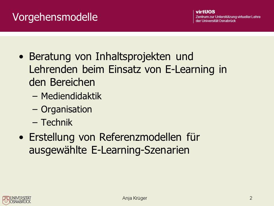 Anja Krüger2 virtUOS Zentrum zur Unterstützung virtueller Lehre der Universität Osnabrück Vorgehensmodelle Beratung von Inhaltsprojekten und Lehrenden beim Einsatz von E-Learning in den Bereichen –Mediendidaktik –Organisation –Technik Erstellung von Referenzmodellen für ausgewählte E-Learning-Szenarien