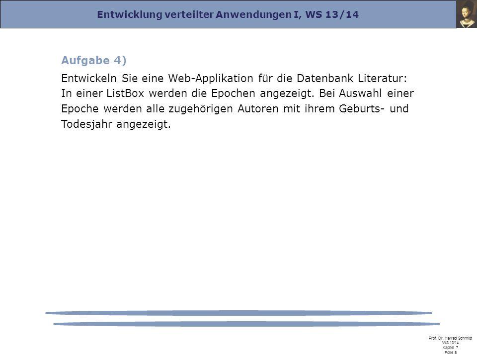 Entwicklung verteilter Anwendungen I, WS 13/14 Prof. Dr. Herrad Schmidt WS 13/14 Kapitel 7 Folie 5 Aufgabe 4) Entwickeln Sie eine Web-Applikation für