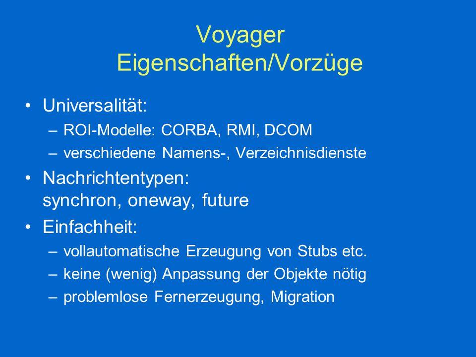 Voyager Eigenschaften/Vorzüge Universalität: –ROI-Modelle: CORBA, RMI, DCOM –verschiedene Namens-, Verzeichnisdienste Nachrichtentypen: synchron, oneway, future Einfachheit: –vollautomatische Erzeugung von Stubs etc.