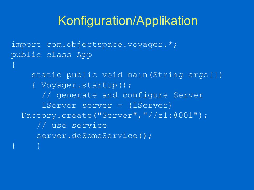 Konfiguration/Applikation import com.objectspace.voyager.*; public class App { static public void main(String args[]) { Voyager.startup(); // generate