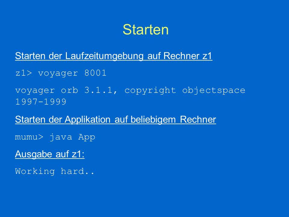 Starten Starten der Laufzeitumgebung auf Rechner z1 z1> voyager 8001 voyager orb 3.1.1, copyright objectspace 1997-1999 Starten der Applikation auf beliebigem Rechner mumu> java App Ausgabe auf z1: Working hard..