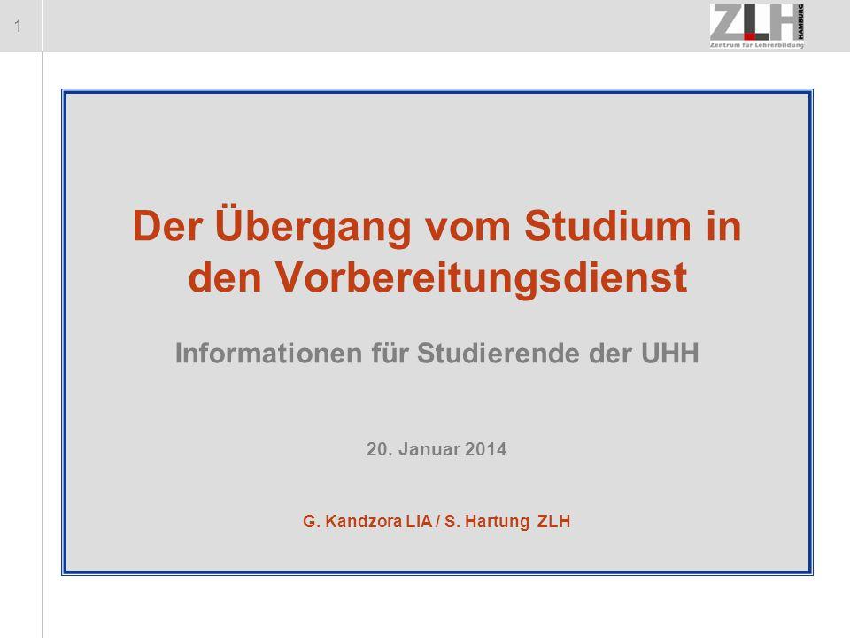 1 Der Übergang vom Studium in den Vorbereitungsdienst Informationen für Studierende der UHH 20. Januar 2014 G. Kandzora LIA / S. Hartung ZLH