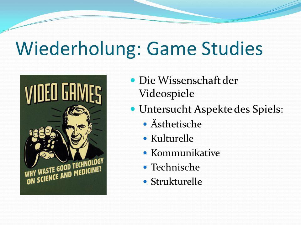 Wiederholung: Game Studies Die Wissenschaft der Videospiele Untersucht Aspekte des Spiels: Ästhetische Kulturelle Kommunikative Technische Strukturelle