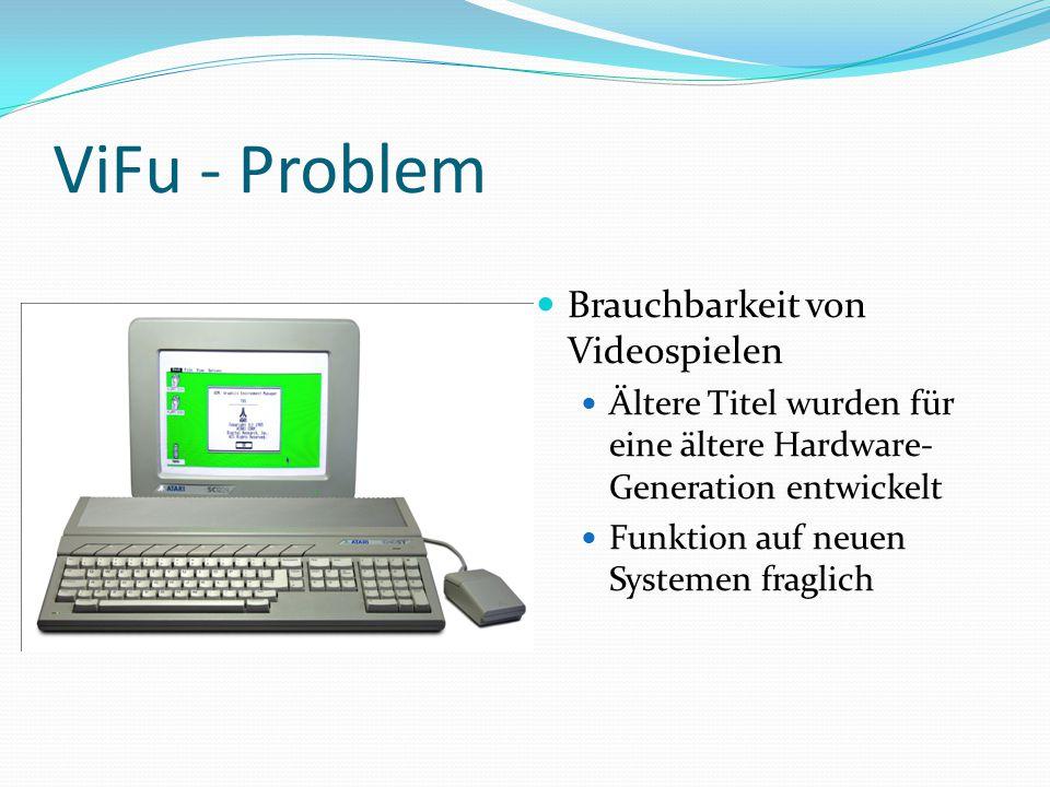 ViFu - Problem Brauchbarkeit von Videospielen Ältere Titel wurden für eine ältere Hardware- Generation entwickelt Funktion auf neuen Systemen fraglich