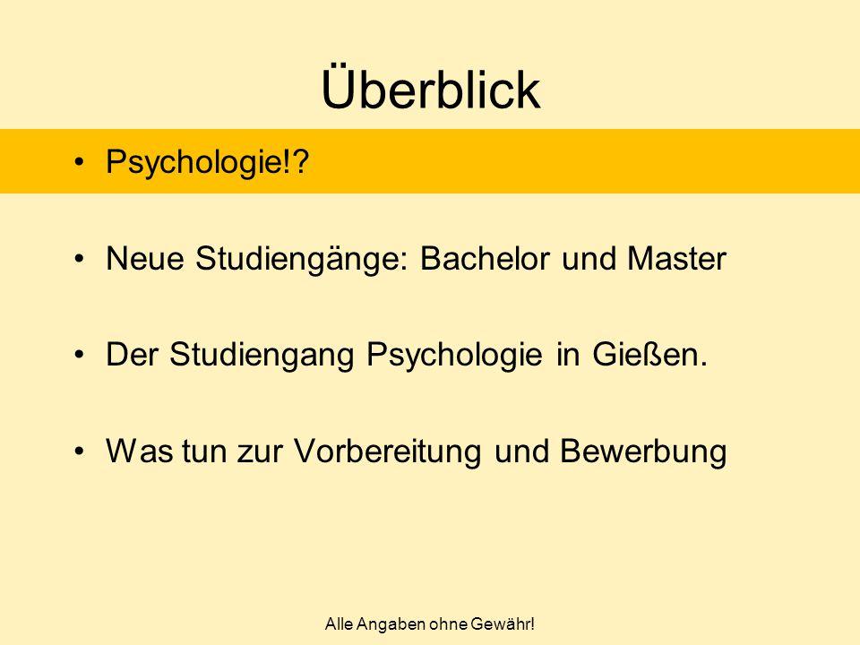 Alle Angaben ohne Gewähr! Überblick Psychologie!? Neue Studiengänge: Bachelor und Master Der Studiengang Psychologie in Gießen. Was tun zur Vorbereitu