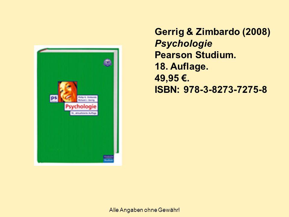Alle Angaben ohne Gewähr! Gerrig & Zimbardo (2008) Psychologie Pearson Studium. 18. Auflage. 49,95 €. ISBN: 978-3-8273-7275-8