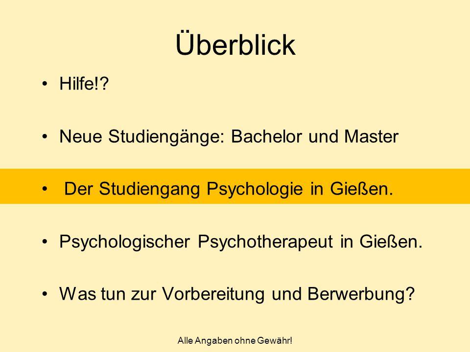 Alle Angaben ohne Gewähr! Überblick Hilfe!? Neue Studiengänge: Bachelor und Master Der Studiengang Psychologie in Gießen. Psychologischer Psychotherap