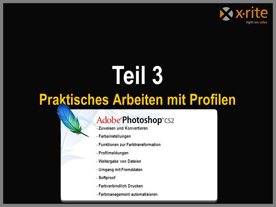 Teil 3 Praktisches Arbeiten mit Profilen - Zuweisen und Konvertieren - Farbeinstellungen - Funktionen zur Farbtransformation - Profilmeldungen - Weitergabe von Dateien - Umgang mit Fremddaten - Softproof - Farbverbindlich Drucken - Farbmanagement automatisieren
