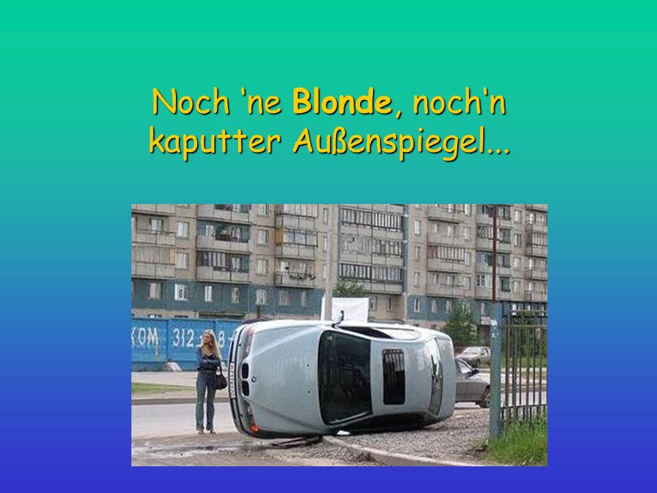 Noch 'ne Blonde, noch'n kaputter Außenspiegel...
