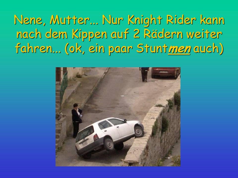 Nene, Mutter... Nur Knight Rider kann nach dem Kippen auf 2 Rädern weiter fahren... (ok, ein paar Stuntmen auch)