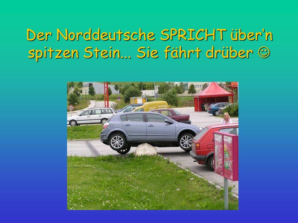 Der Norddeutsche SPRICHT über'n spitzen Stein... Sie fährt drüber Der Norddeutsche SPRICHT über'n spitzen Stein... Sie fährt drüber