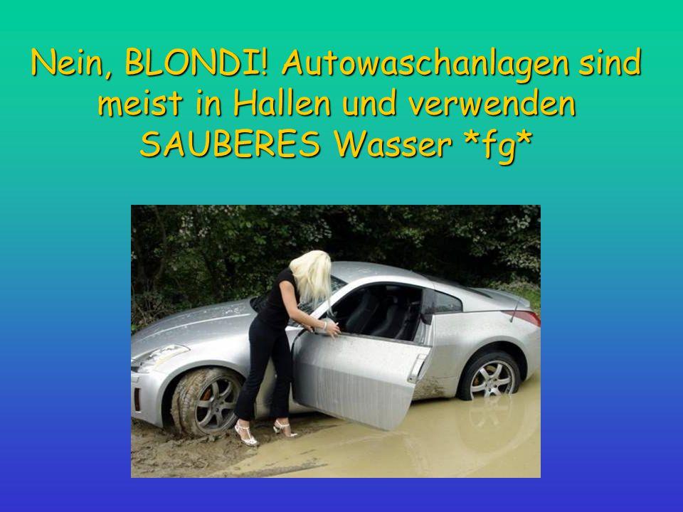 Nein, BLONDI! Autowaschanlagen sind meist in Hallen und verwenden SAUBERES Wasser *fg*
