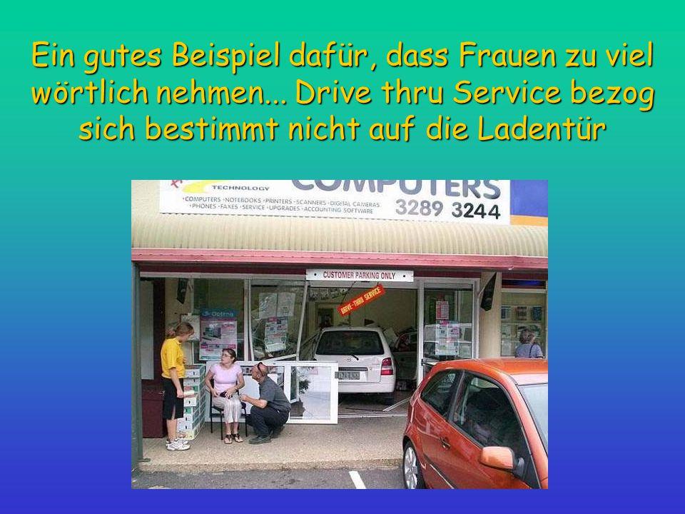 Ein gutes Beispiel dafür, dass Frauen zu viel wörtlich nehmen... Drive thru Service bezog sich bestimmt nicht auf die Ladentür