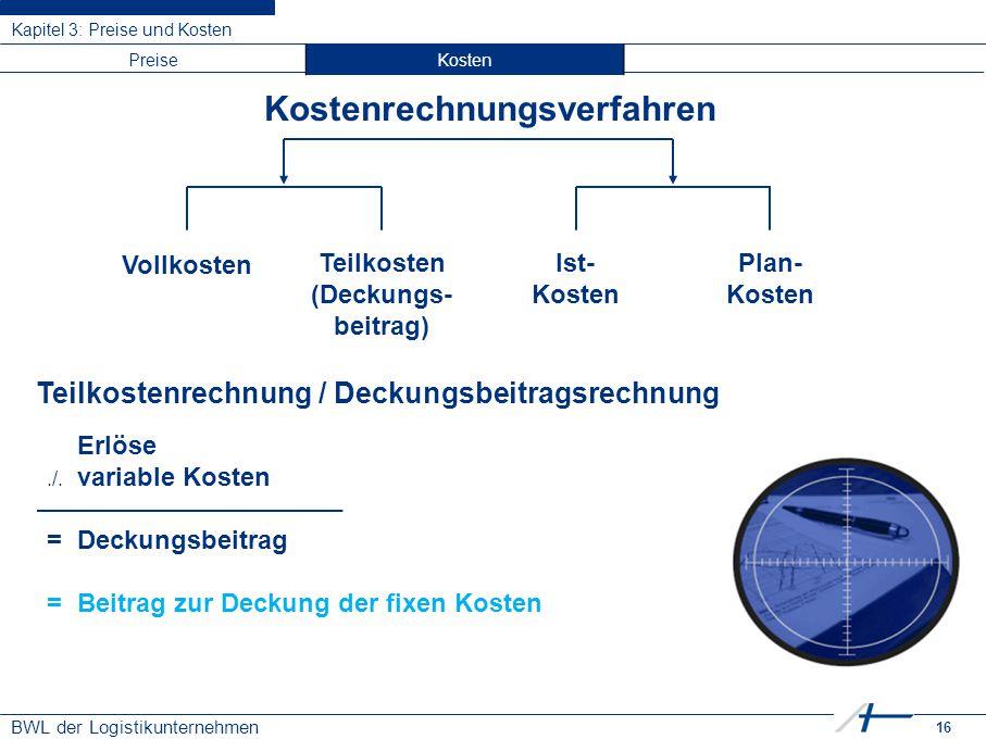 16 BWL der Logistikunternehmen Kapitel 3: Preise und Kosten Kostenrechnungsverfahren Vollkosten PreiseKosten Teilkosten (Deckungs- beitrag) Ist- Koste