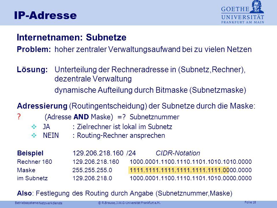 "Betriebssysteme: © R.Brause, J.W.G-Universität Frankfurt a.M. Folie 17 IP-Adresse Namensgebung im Internet  Eindeutige IP-Adresse: z.B. ""141.2.15.25"""