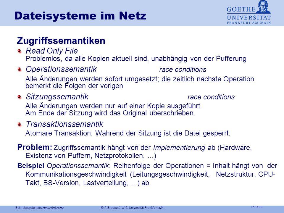 Betriebssysteme: © R.Brause, J.W.G-Universität Frankfurt a.M. Folie 38 Netzwerkdienste Dateisysteme im NetzZugriffssemantiken Netz Wer darf wann schre