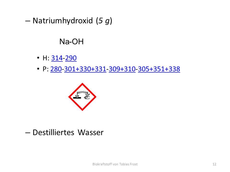 – Natriumhydroxid (5 g) H: 314‐290314290 P: 280‐301+330+331‐309+310‐305+351+338280301+330+331309+310305+351+338 – Destilliertes Wasser Biokraf