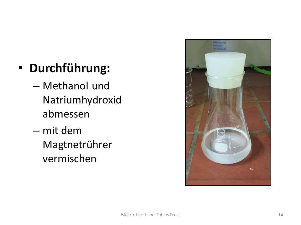 Durchführung: – Methanol und Natriumhydroxid abmessen – mit dem Magtnetrührer vermischen Biokraftstoff von Tobias Frost14