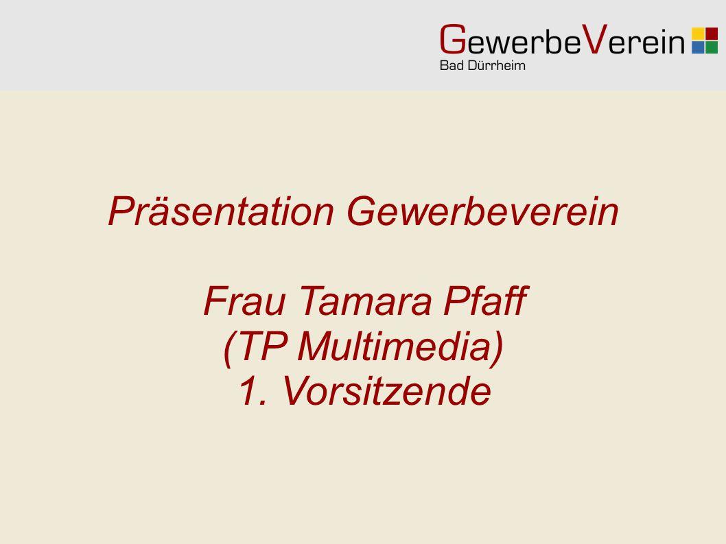 Präsentation Gewerbeverein Frau Tamara Pfaff (TP Multimedia) 1. Vorsitzende