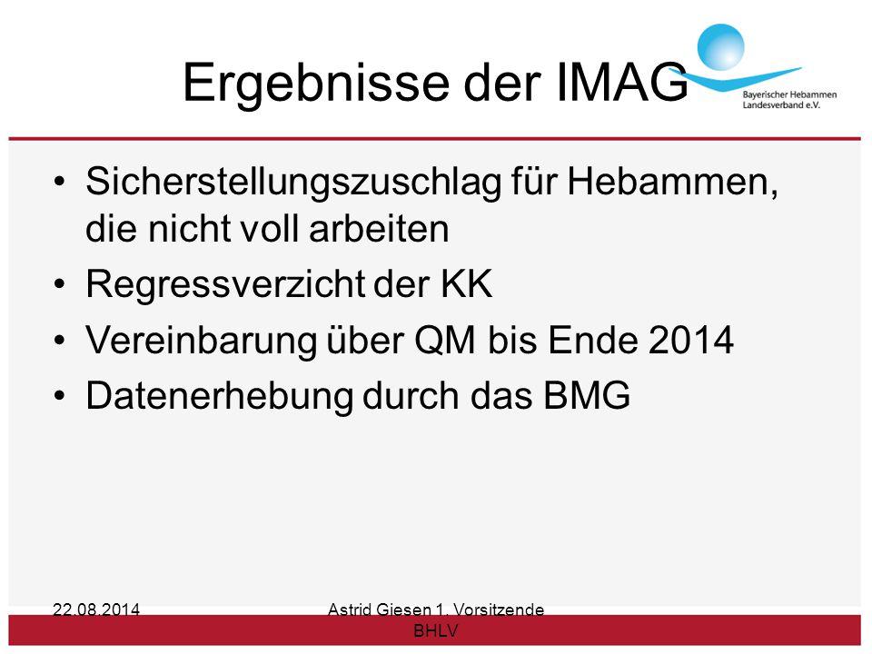 Ergebnisse der IMAG Sicherstellungszuschlag für Hebammen, die nicht voll arbeiten Regressverzicht der KK Vereinbarung über QM bis Ende 2014 Datenerhebung durch das BMG 22.08.2014Astrid Giesen 1.