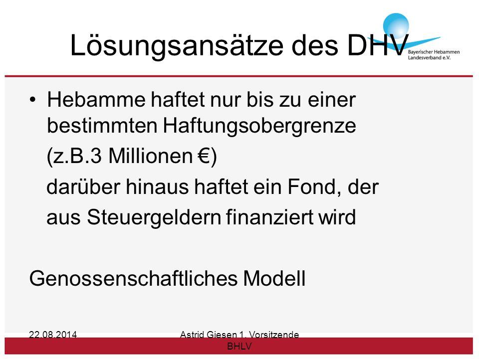 22.08.2014Astrid Giesen 1. Vorsitzende BHLV Lösungsansätze des DHV Hebamme haftet nur bis zu einer bestimmten Haftungsobergrenze (z.B.3 Millionen €) d