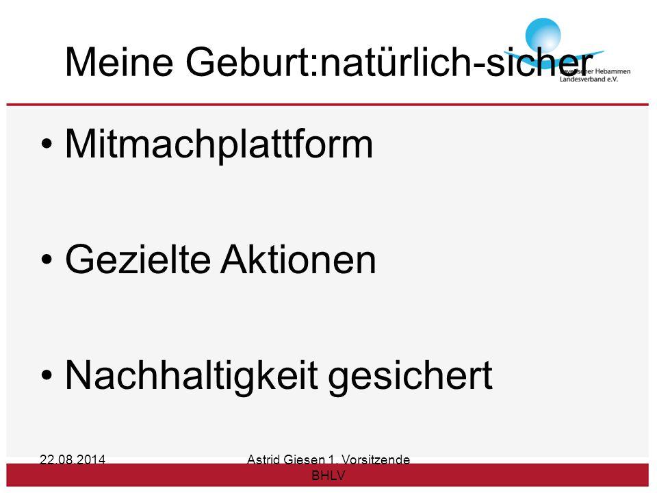 Meine Geburt:natürlich-sicher Mitmachplattform Gezielte Aktionen Nachhaltigkeit gesichert 22.08.2014Astrid Giesen 1.