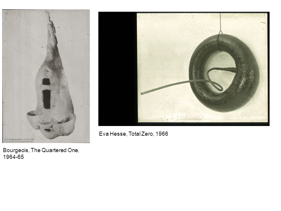 Bourgeois, The Quartered One, 1964-65 Eva Hesse, Total Zero, 1966