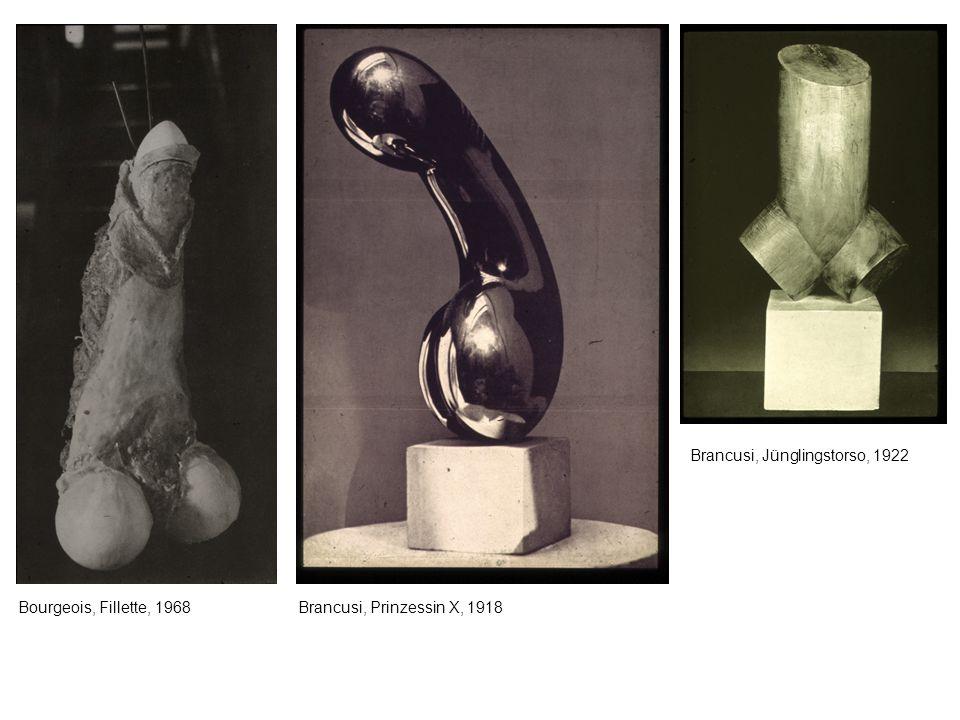 Bourgeois, Fillette, 1968Brancusi, Prinzessin X, 1918 Brancusi, Jünglingstorso, 1922