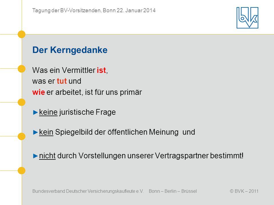 Bundesverband Deutscher Versicherungskaufleute e.V. Bonn – Berlin – Brüssel© BVK – 2011 Tagung der BV-Vorsitzenden, Bonn 22. Januar 2014 Der Kerngedan