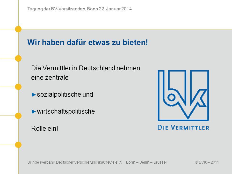 Bundesverband Deutscher Versicherungskaufleute e.V. Bonn – Berlin – Brüssel© BVK – 2011 Tagung der BV-Vorsitzenden, Bonn 22. Januar 2014 Wir haben daf