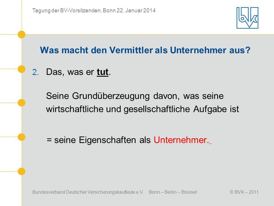 Bundesverband Deutscher Versicherungskaufleute e.V. Bonn – Berlin – Brüssel© BVK – 2011 Tagung der BV-Vorsitzenden, Bonn 22. Januar 2014 Was macht den