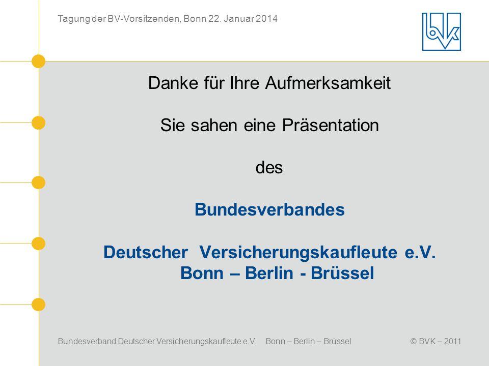 Bundesverband Deutscher Versicherungskaufleute e.V. Bonn – Berlin – Brüssel© BVK – 2011 Tagung der BV-Vorsitzenden, Bonn 22. Januar 2014 Danke für Ihr