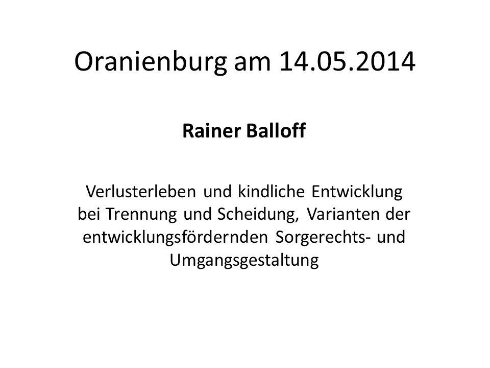 Oranienburg am 14.05.2014 Rainer Balloff Verlusterleben und kindliche Entwicklung bei Trennung und Scheidung, Varianten der entwicklungsfördernden Sor