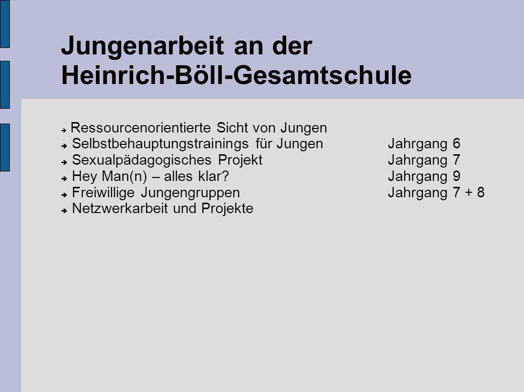 Jungenarbeit an der Heinrich-Böll-Gesamtschule  Ressourcenorientierte Sicht von Jungen  Selbstbehauptungstrainings für Jungen Jahrgang 6  Sexualpädagogisches ProjektJahrgang 7  Hey Man(n) – alles klar?Jahrgang 9  Freiwillige JungengruppenJahrgang 7 + 8  Netzwerkarbeit und Projekte