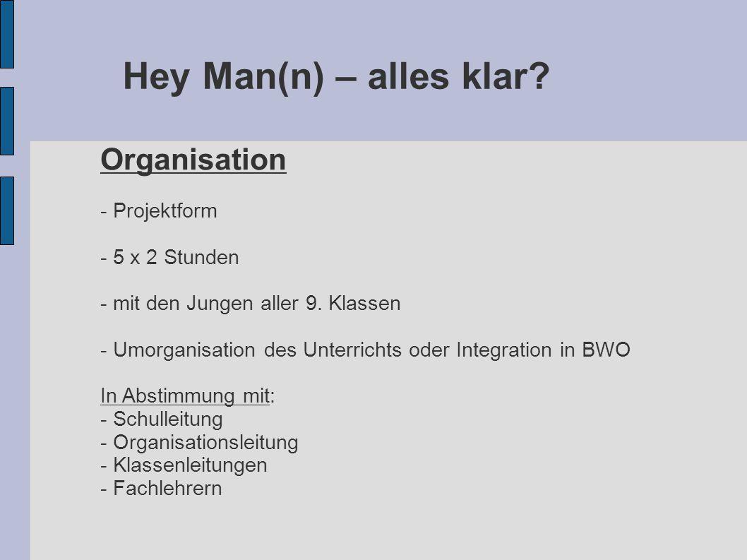 Hey Man(n) – alles klar? Organisation - Projektform - 5 x 2 Stunden - mit den Jungen aller 9. Klassen - Umorganisation des Unterrichts oder Integratio