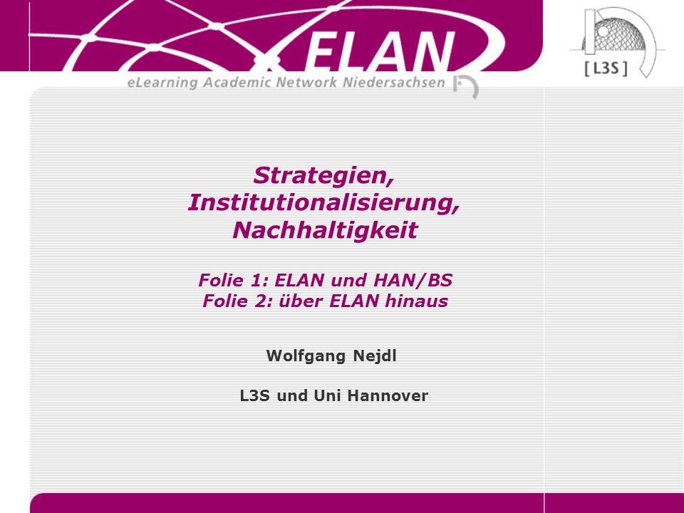 Strategien, Institutionalisierung, Nachhaltigkeit Folie 1: ELAN und HAN/BS Folie 2: über ELAN hinaus Wolfgang Nejdl L3S und Uni Hannover