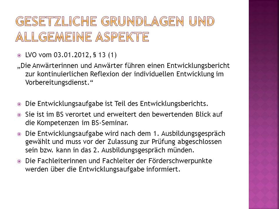 """ LVO vom 03.01.2012, § 13 (1) """"Die Anwärterinnen und Anwärter führen einen Entwicklungsbericht zur kontinuierlichen Reflexion der individuellen Entwicklung im Vorbereitungsdienst.  Die Entwicklungsaufgabe ist Teil des Entwicklungsberichts."""