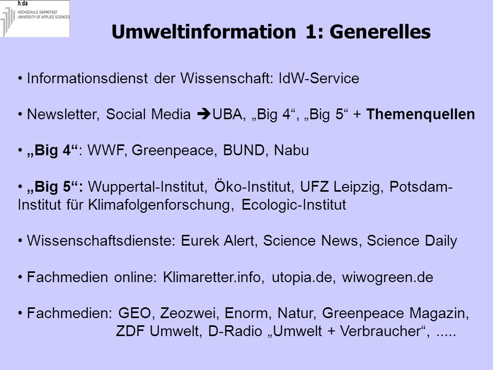 "Umweltinformation 1: Generelles Informationsdienst der Wissenschaft: IdW-Service Newsletter, Social Media  UBA, ""Big 4 , ""Big 5 + Themenquellen ""Big 4 : WWF, Greenpeace, BUND, Nabu ""Big 5 : Wuppertal-Institut, Öko-Institut, UFZ Leipzig, Potsdam- Institut für Klimafolgenforschung, Ecologic-Institut Wissenschaftsdienste: Eurek Alert, Science News, Science Daily Fachmedien online: Klimaretter.info, utopia.de, wiwogreen.de Fachmedien: GEO, Zeozwei, Enorm, Natur, Greenpeace Magazin, ZDF Umwelt, D-Radio ""Umwelt + Verbraucher ,....."