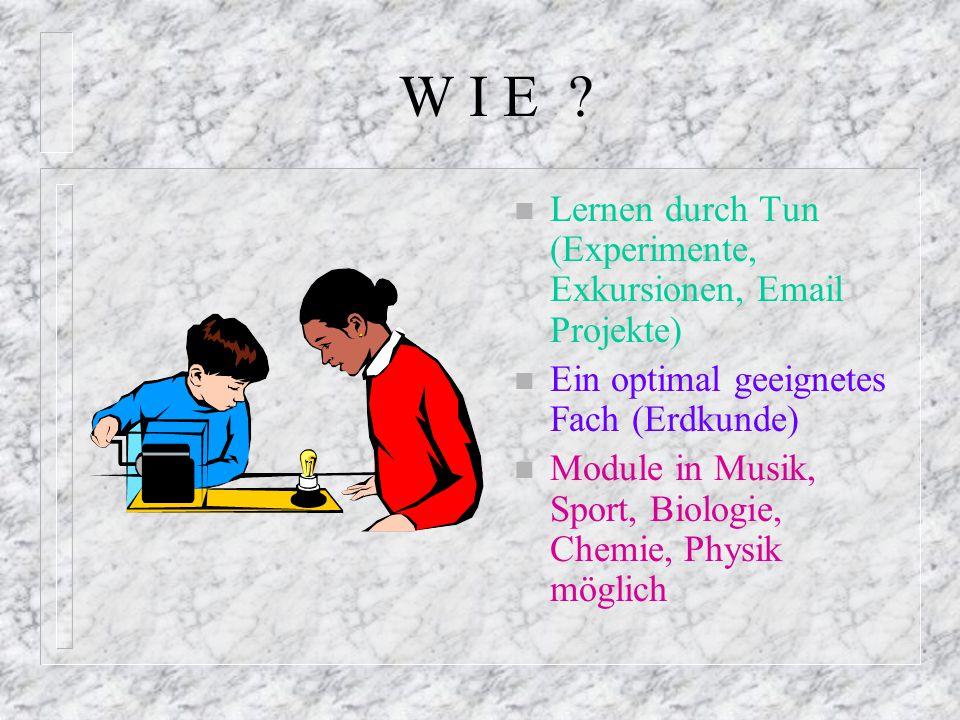 W I E ? n Lernen durch Tun (Experimente, Exkursionen, Email Projekte) n Ein optimal geeignetes Fach (Erdkunde) n Module in Musik, Sport, Biologie, Che