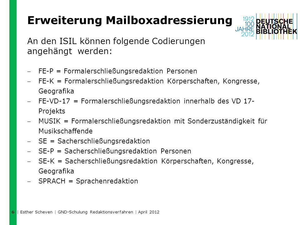Erweiterung Mailboxadressierung An den ISIL können folgende Codierungen angehängt werden: FE-P = Formalerschließungsredaktion Personen FE-K = Formalerschließungsredaktion Körperschaften, Kongresse, Geografika FE-VD-17 = Formalerschließungsredaktion innerhalb des VD 17- Projekts MUSIK = Formalerschließungsredaktion mit Sonderzuständigkeit für Musikschaffende SE = Sacherschließungsredaktion SE-P = Sacherschließungsredaktion Personen SE-K = Sacherschließungsredaktion Körperschaften, Kongresse, Geografika SPRACH = Sprachenredaktion   Esther Scheven   GND-Schulung Redaktionsverfahren   April 2012 6